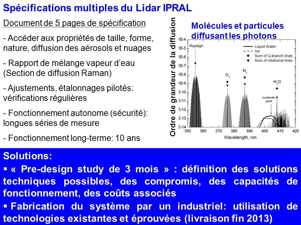 IPRAL - Solution technique proposée Proposition initiale Gordien Strato/Raymetrics, Fév 2012 Pre-design study: en cours (Mars 2013) Caractéristiques importantes - Emission et réception de haute puissance pour capturer des diffusions ténues - Performances optiques et électroniques haute qualité (analog./comptage): précision de mesure - Voies de détection haute couche et basse couche séparées; jour et nuit séparées (H20) - Pilotage de adaptation du fonctionnement aux conditions atmosphériques (densités, détecteurs); étalonnage (alignement, dépolarisation) - Systèmes de sécurité automatiques Innovation à partir de solutions techniques existantes
