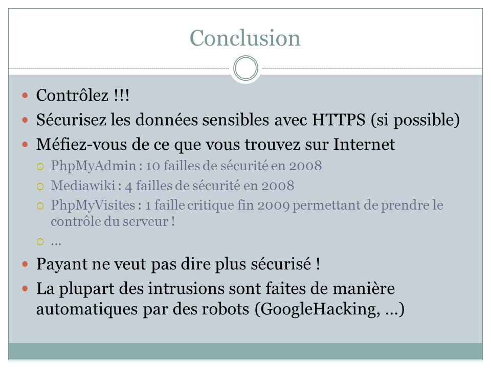 Conclusion Contrôlez !!! Sécurisez les données sensibles avec HTTPS (si possible) Méfiez-vous de ce que vous trouvez sur Internet PhpMyAdmin : 10 fail