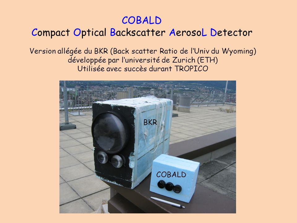 COBALD Compact Optical Backscatter AerosoL Detector Version allégée du BKR (Back scatter Ratio de lUniv du Wyoming) développée par luniversité de Zurich (ETH) Utilisée avec succès durant TROPICO BKR COBALD