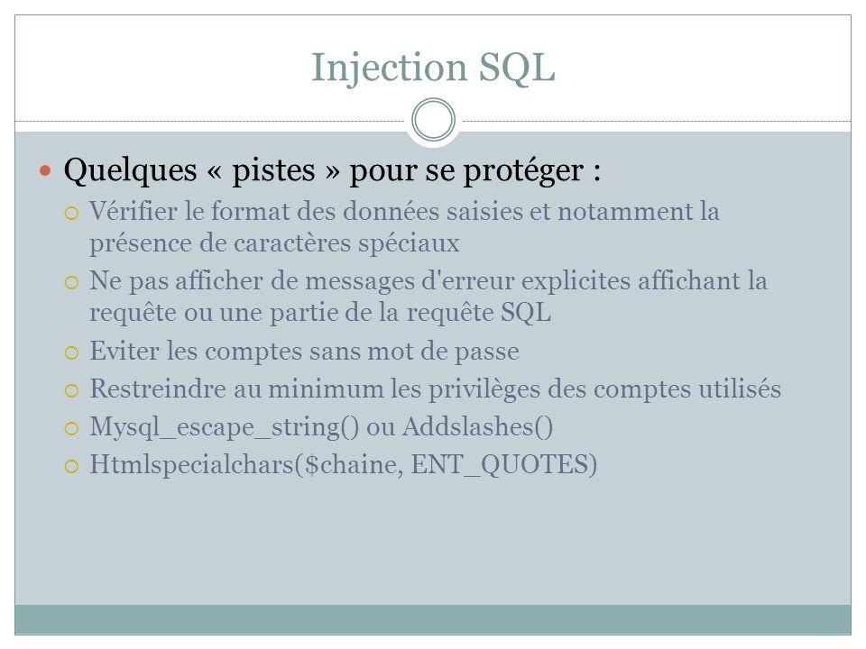 Injection SQL Quelques « pistes » pour se protéger : Vérifier le format des données saisies et notamment la présence de caractères spéciaux Ne pas afficher de messages d erreur explicites affichant la requête ou une partie de la requête SQL Eviter les comptes sans mot de passe Restreindre au minimum les privilèges des comptes utilisés Mysql_escape_string() ou Addslashes() Htmlspecialchars($chaine, ENT_QUOTES)