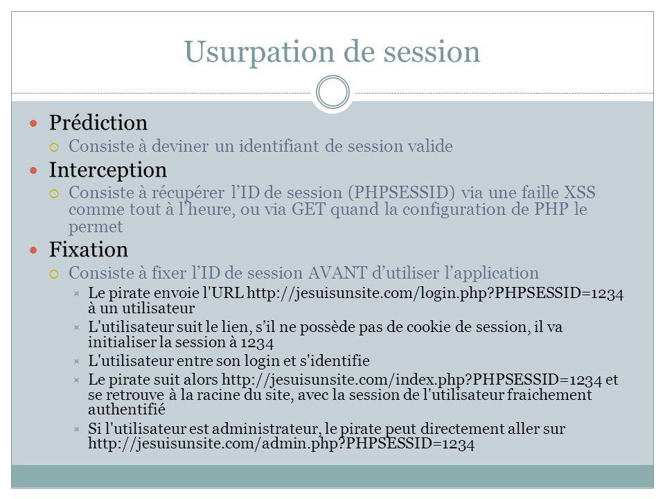 Usurpation de session Prédiction Consiste à deviner un identifiant de session valide Interception Consiste à récupérer lID de session (PHPSESSID) via une faille XSS comme tout à lheure, ou via GET quand la configuration de PHP le permet Fixation Consiste à fixer lID de session AVANT dutiliser lapplication Le pirate envoie l URL http://jesuisunsite.com/login.php PHPSESSID=1234 à un utilisateur L utilisateur suit le lien, sil ne possède pas de cookie de session, il va initialiser la session à 1234 L utilisateur entre son login et s identifie Le pirate suit alors http://jesuisunsite.com/index.php PHPSESSID=1234 et se retrouve à la racine du site, avec la session de l utilisateur fraichement authentifié Si l utilisateur est administrateur, le pirate peut directement aller sur http://jesuisunsite.com/admin.php PHPSESSID=1234