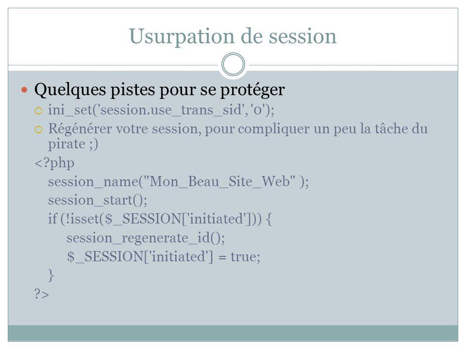 Usurpation de session Quelques pistes pour se protéger ini_set( session.use_trans_sid , 0 ); Régénérer votre session, pour compliquer un peu la tâche du pirate ;) < php session_name( Mon_Beau_Site_Web ); session_start(); if (!isset($_SESSION[ initiated ])) { session_regenerate_id(); $_SESSION[ initiated ] = true; } >