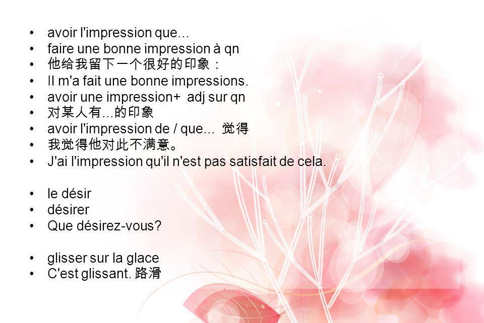 avoir l'impression que... faire une bonne impression à qn Il m'a fait une bonne impressions. avoir une impression+ adj sur qn... avoir l'impression de