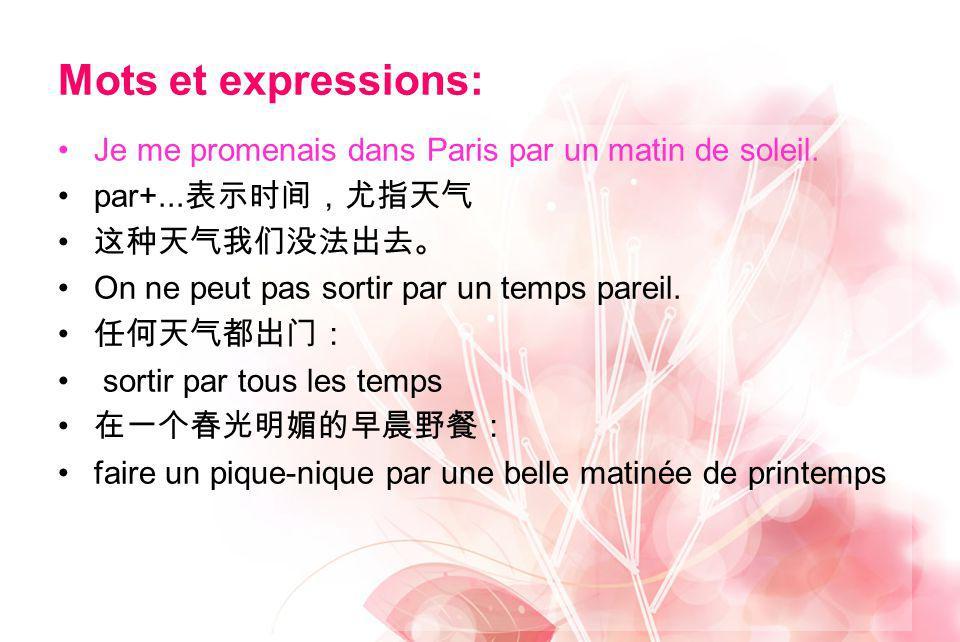 Mots et expressions: Je me promenais dans Paris par un matin de soleil. par+... On ne peut pas sortir par un temps pareil. sortir par tous les temps f