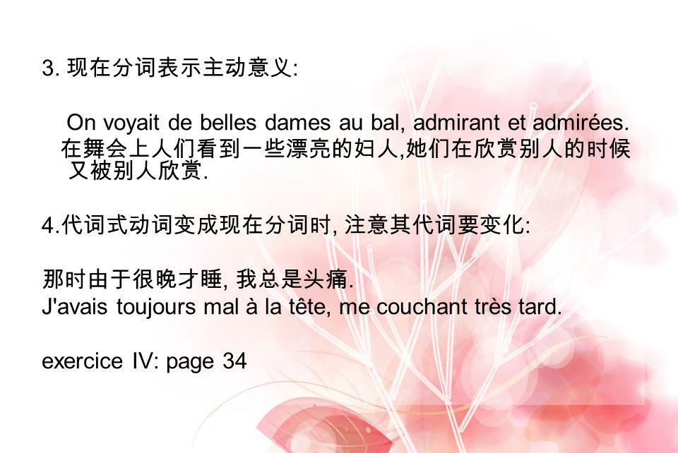 3. : On voyait de belles dames au bal, admirant et admirées.,. 4., :,. J'avais toujours mal à la tête, me couchant très tard. exercice IV: page 34