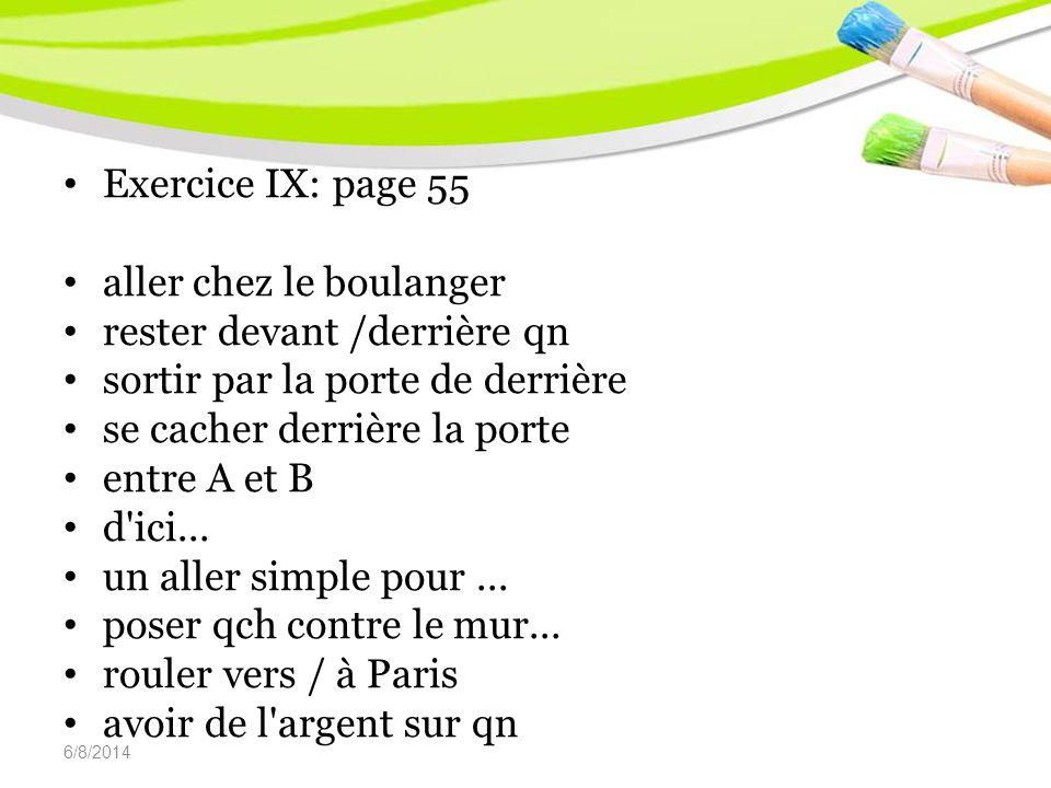 6/8/2014 Exercice IX: page 55 aller chez le boulanger rester devant /derrière qn sortir par la porte de derrière se cacher derrière la porte entre A et B d ici...