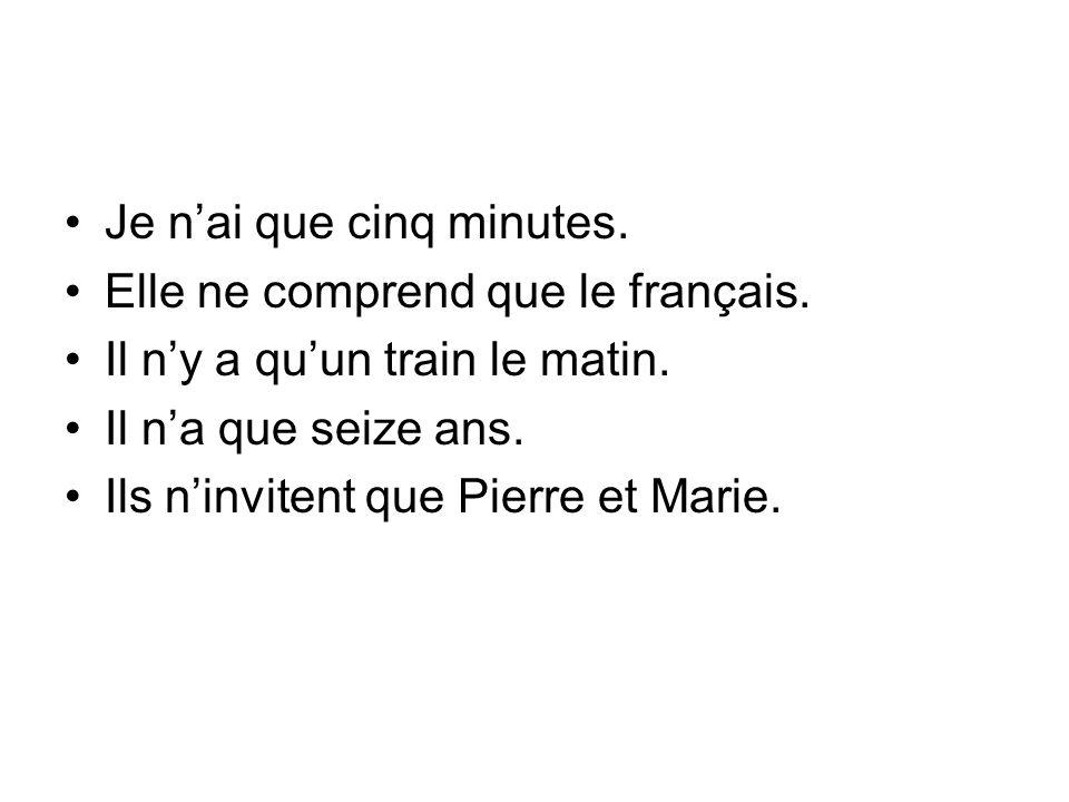 Je nai que cinq minutes. Elle ne comprend que le français. Il ny a quun train le matin. Il na que seize ans. Ils ninvitent que Pierre et Marie.