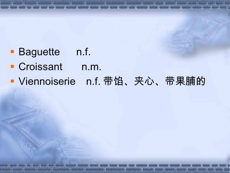 Baguette n.f. Croissant n.m. Viennoiserie n.f.