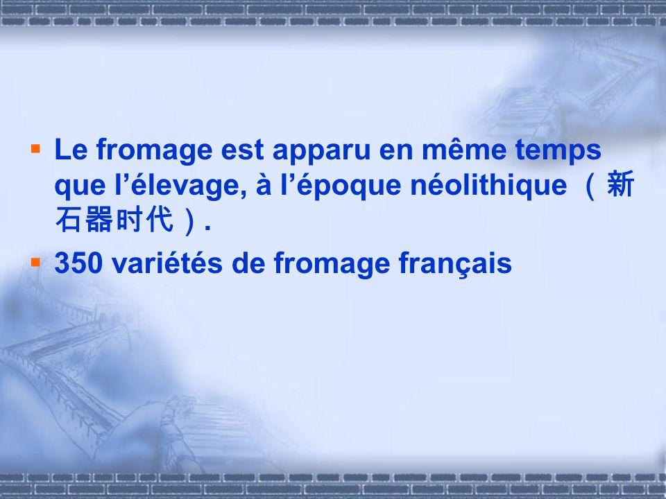 Le fromage est apparu en même temps que lélevage, à lépoque néolithique. 350 variétés de fromage français
