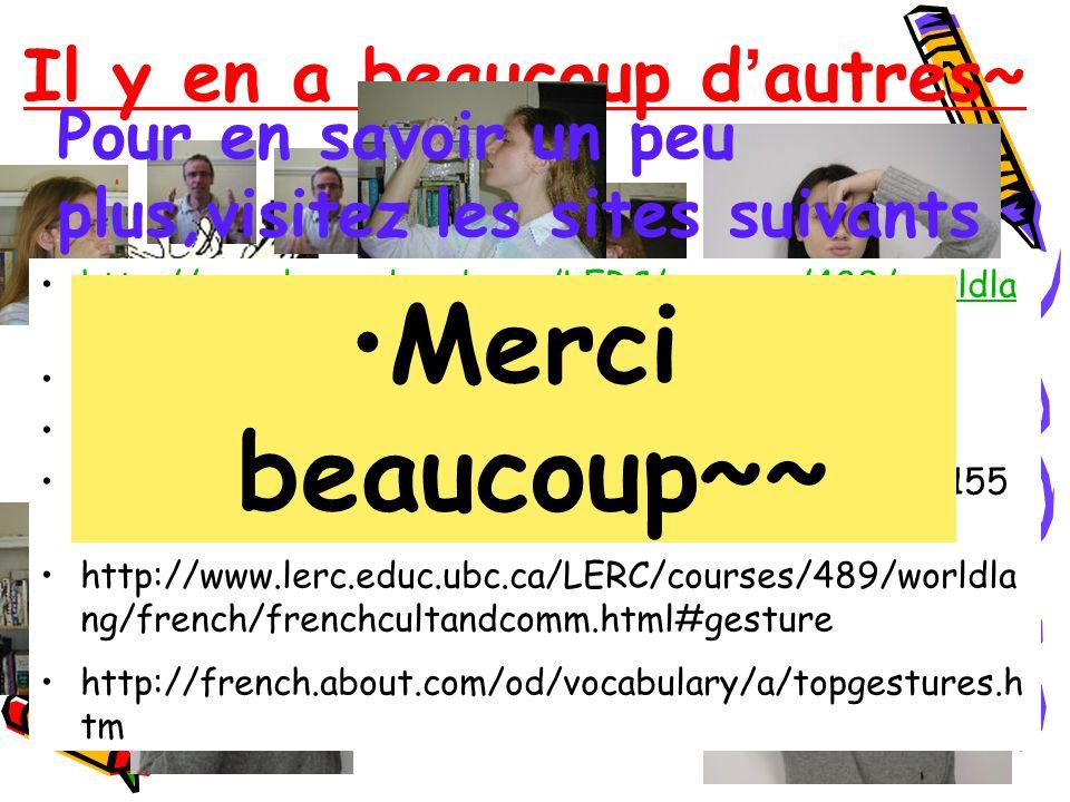 Il y en a beaucoup d autres~ Pour en savoir un peu plus,visitez les sites suivants http://www.lerc.educ.ubc.ca/LERC/courses/489/worldla ng/french/frenchcultandcomm.html#gesturehttp://www.lerc.educ.ubc.ca/LERC/courses/489/worldla ng/french/frenchcultandcomm.html#gesture http://www.bodylanguage.fr.st/ http://www.imagiers.net/gestes/ http://espagne.aquitaine.fr/article.php3?id_article=155 0 http://www.lerc.educ.ubc.ca/LERC/courses/489/worldla ng/french/frenchcultandcomm.html#gesture http://french.about.com/od/vocabulary/a/topgestures.h tm Merci beaucoup~~