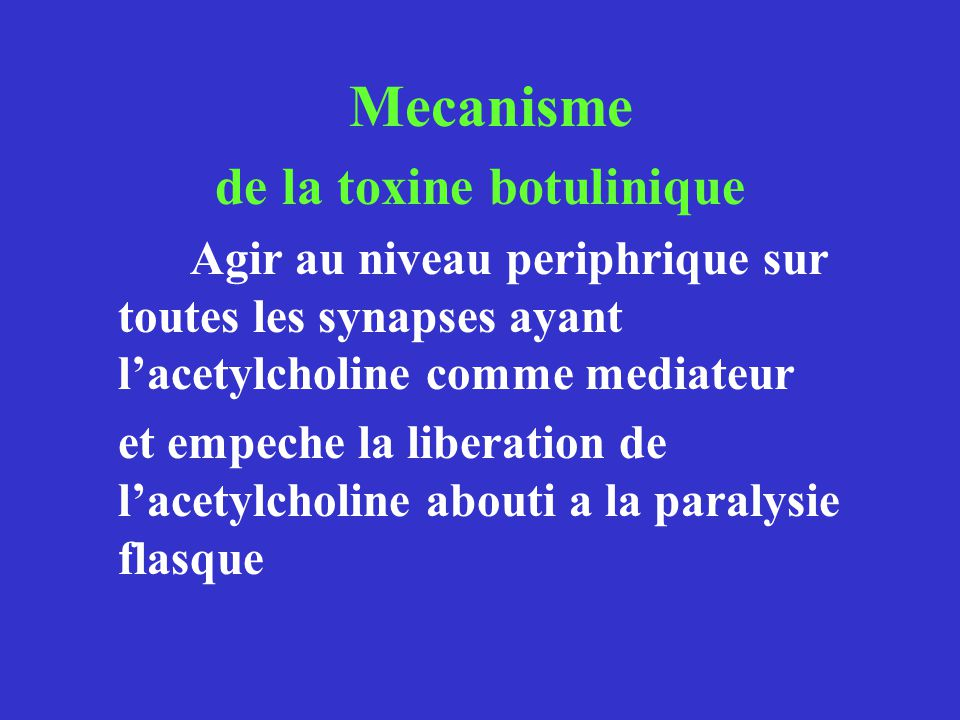Mecanisme de la toxine botulinique Agir au niveau periphrique sur toutes les synapses ayant lacetylcholine comme mediateur et empeche la liberation de lacetylcholine abouti a la paralysie flasque