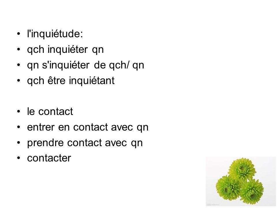 l inquiétude: qch inquiéter qn qn s inquiéter de qch/ qn qch être inquiétant le contact entrer en contact avec qn prendre contact avec qn contacter