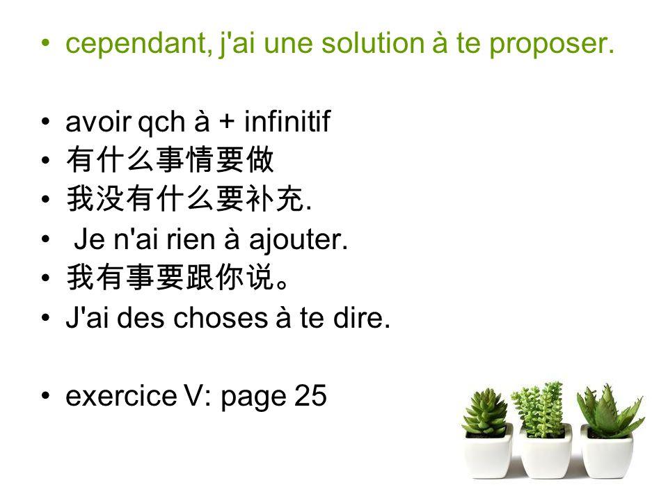 cependant, j ai une solution à te proposer.avoir qch à + infinitif.