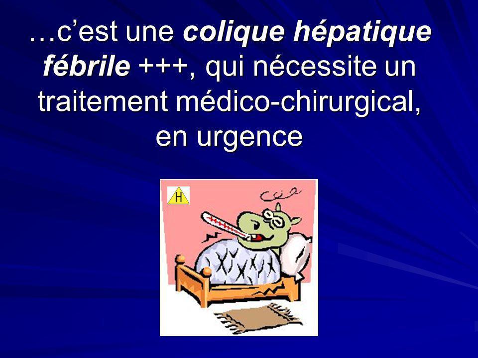 …cest une colique hépatique fébrile +++, qui nécessite un traitement médico-chirurgical, en urgence