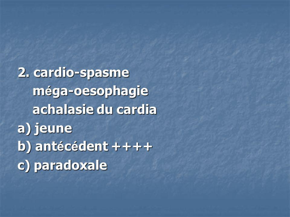 2. cardio-spasme m é ga-oesophagie m é ga-oesophagie achalasie du cardia achalasie du cardia a) jeune b) ant é c é dent ++++ c) paradoxale