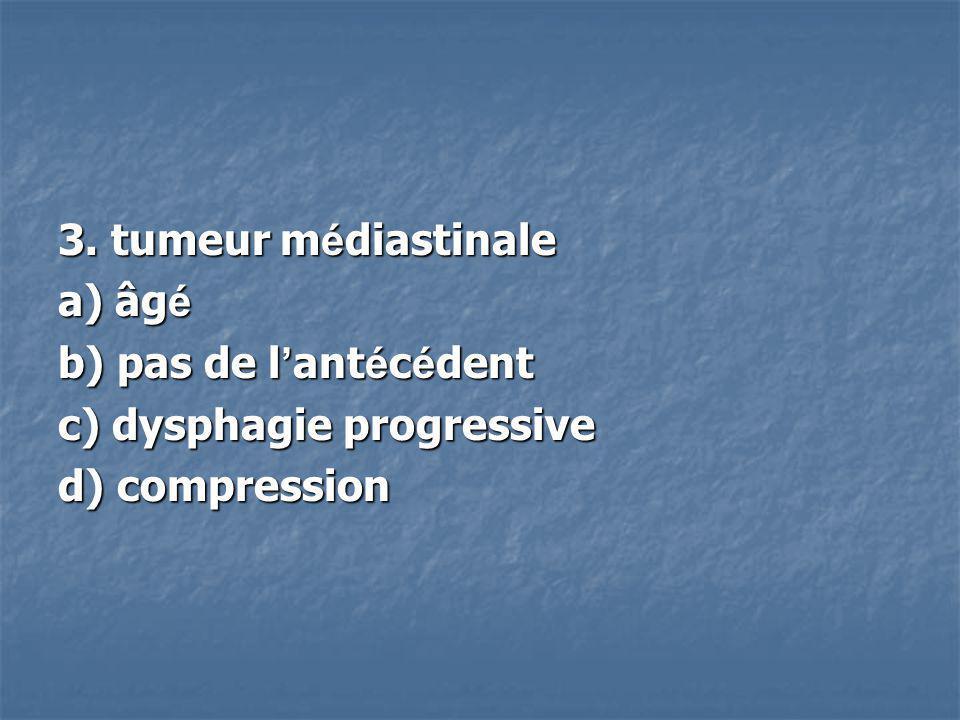 3. tumeur m é diastinale a) âg é b) pas de l ant é c é dent c) dysphagie progressive d) compression