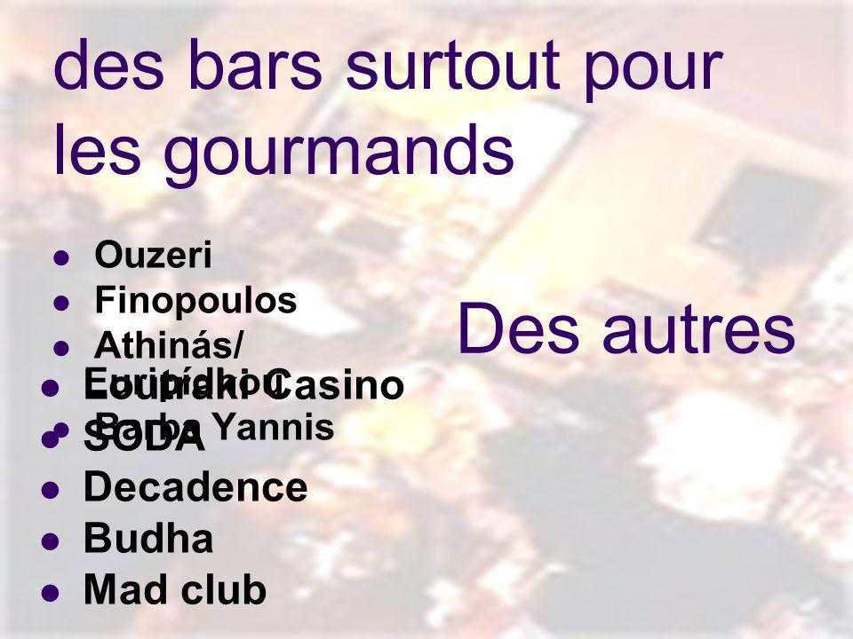 des bars surtout pour les gourmands Ouzeri Finopoulos Athinás/ Euripídhou Barba Yannis Des autres Loutraki Casino SODA Decadence Budha Mad club