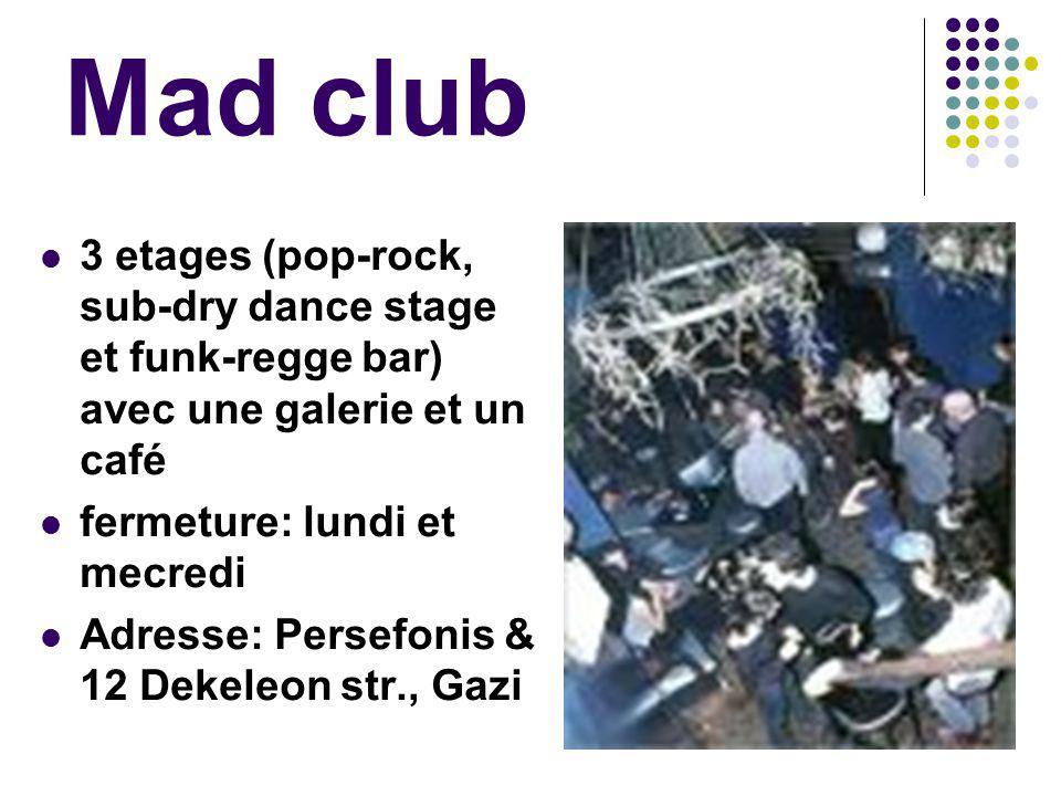 Mad club 3 etages (pop-rock, sub-dry dance stage et funk-regge bar) avec une galerie et un café fermeture: lundi et mecredi Adresse: Persefonis & 12 Dekeleon str., Gazi
