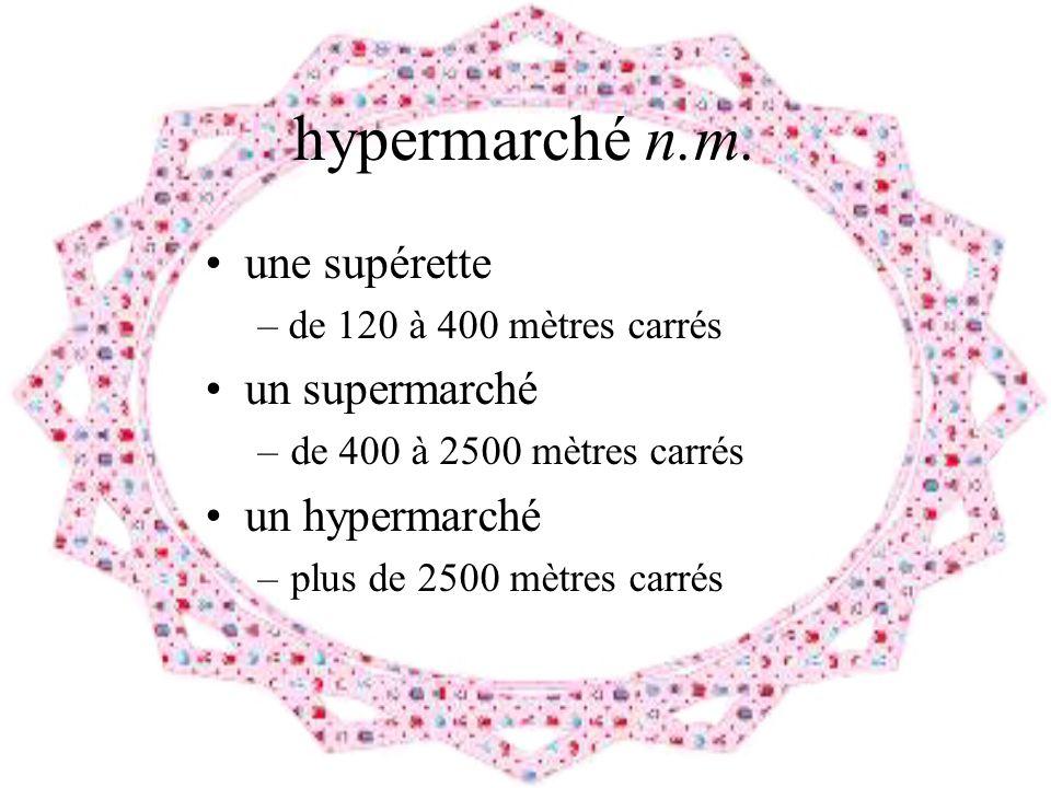 hypermarché n.m. une supérette – de 120 à 400 mètres carrés un supermarché –de 400 à 2500 mètres carrés un hypermarché –plus de 2500 mètres carrés