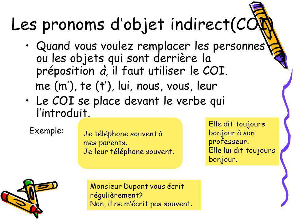 Les pronoms d objet indirect(COI) Quand vous voulez remplacer les personnes ou les objets qui sont derrière la préposition à, il faut utiliser le COI.