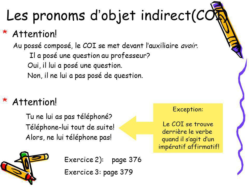 Les pronoms d objet indirect(COI) *A*Attention! Au possé composé, le COI se met devant lauxiliaire avoir. Il a posé une question au professeur? Oui, i