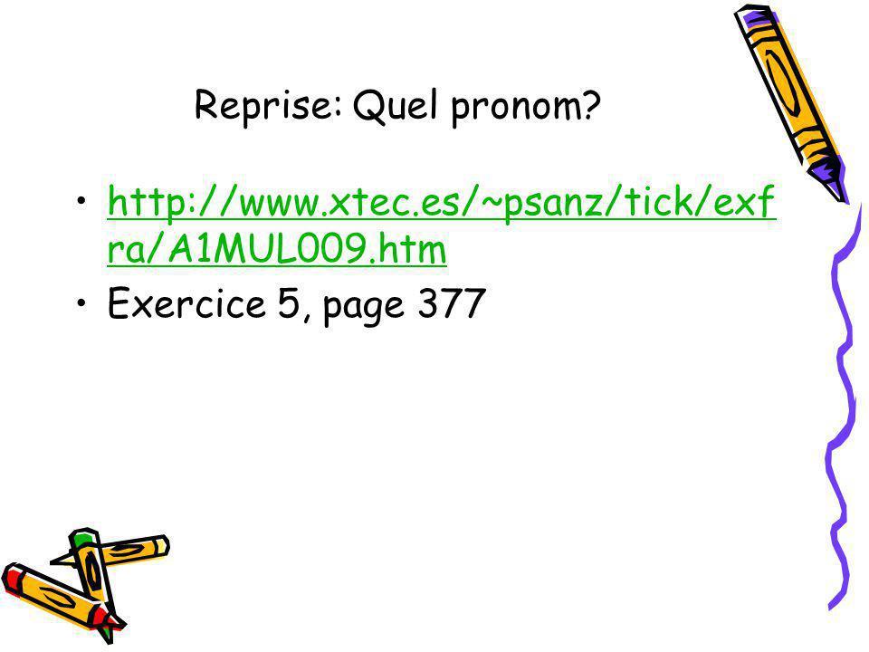 Reprise: Quel pronom? http://www.xtec.es/~psanz/tick/exf ra/A1MUL009.htmhttp://www.xtec.es/~psanz/tick/exf ra/A1MUL009.htm Exercice 5, page 377