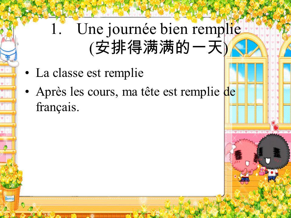 1.Une journée bien remplie ( ) La classe est remplie Après les cours, ma tête est remplie de français.