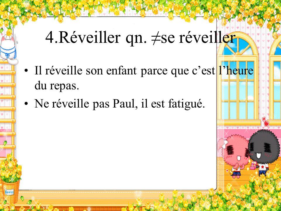 4.Réveiller qn. se réveiller Il réveille son enfant parce que cest lheure du repas. Ne réveille pas Paul, il est fatigué.