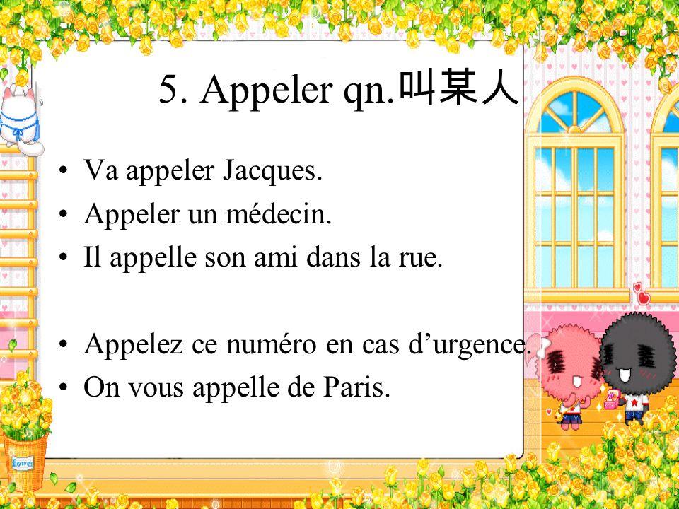 5. Appeler qn. Va appeler Jacques. Appeler un médecin. Il appelle son ami dans la rue. Appelez ce numéro en cas durgence. On vous appelle de Paris.