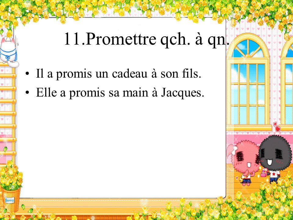 11.Promettre qch. à qn. Il a promis un cadeau à son fils. Elle a promis sa main à Jacques.