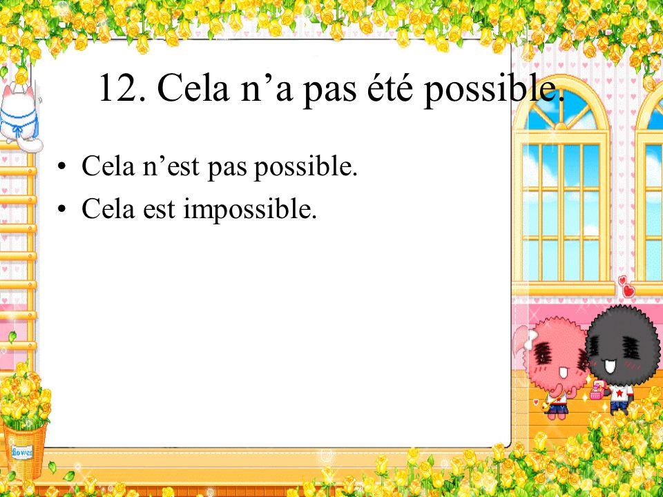 12. Cela na pas été possible. Cela nest pas possible. Cela est impossible.