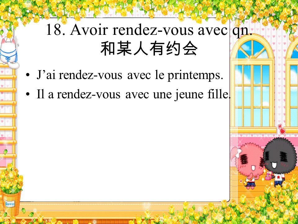 18. Avoir rendez-vous avec qn. Jai rendez-vous avec le printemps. Il a rendez-vous avec une jeune fille.