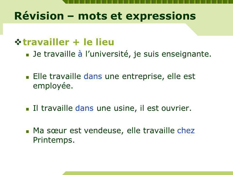 Révision – mots et expressions travailler + le lieu Je travaille à luniversité, je suis enseignante.