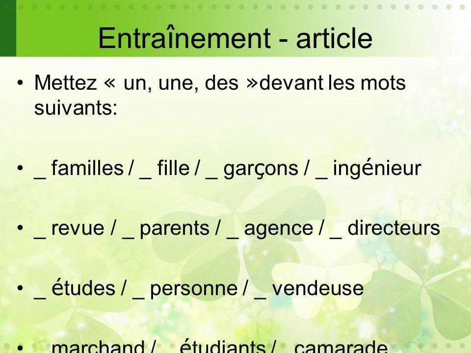 Entra î nement - article Mettez « un, une, des » devant les mots suivants: _ familles / _ fille / _ gar ç ons / _ ing é nieur _ revue / _ parents / _ agence / _ directeurs _ é tudes / _ personne / _ vendeuse _ marchand / _ é tudiants /_ camarade