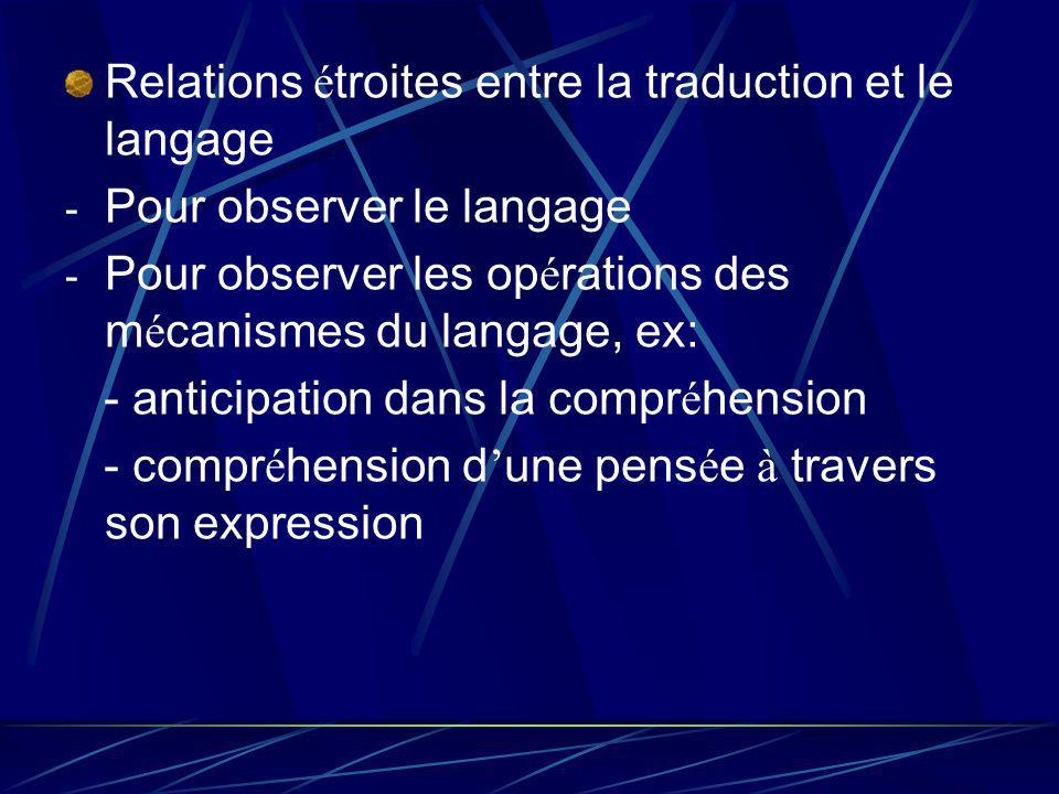 Relations é troites entre la traduction et le langage - Pour observer le langage - Pour observer les op é rations des m é canismes du langage, ex: - anticipation dans la compr é hension - compr é hension d une pens é e à travers son expression