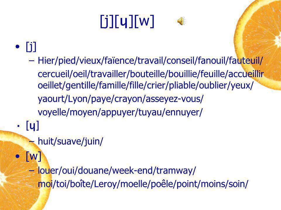 [j][ ɥ ][w] [j] –Hier/pied/vieux/faïence/travail/conseil/fanouil/fauteuil/ cercueil/oeil/travailler/bouteille/bouillie/feuille/accueillir oeillet/gentille/famille/fille/crier/pliable/oublier/yeux/ yaourt/Lyon/paye/crayon/asseyez-vous/ voyelle/moyen/appuyer/tuyau/ennuyer/ [ɥ] –huit/suave/juin/ [w] –louer/oui/douane/week-end/tramway/ moi/toi/boîte/Leroy/moelle/poêle/point/moins/soin/
