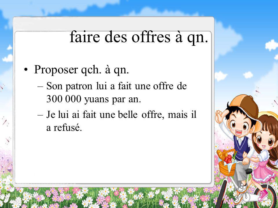 faire des offres à qn. Proposer qch. à qn. –Son patron lui a fait une offre de 300 000 yuans par an. –Je lui ai fait une belle offre, mais il a refusé