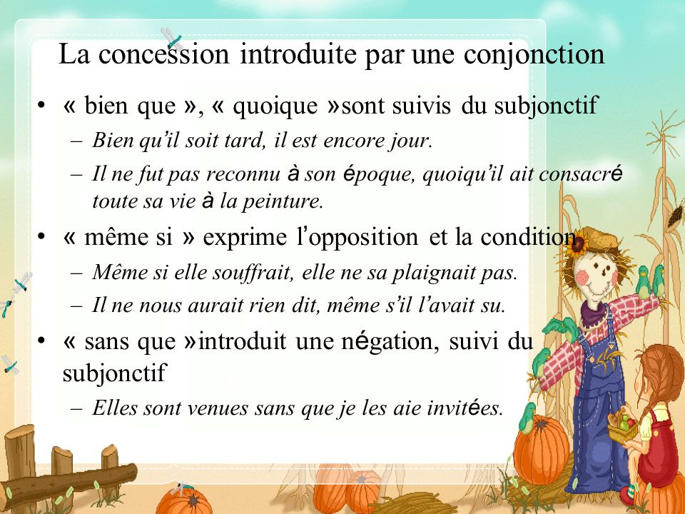 La concession introduite par une conjonction « bien que », « quoique » sont suivis du subjonctif –Bien qu il soit tard, il est encore jour. –Il ne fut