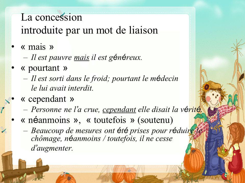 La concession introduite par un mot de liaison « mais » –Il est pauvre mais il est g é n é reux. « pourtant » –Il est sorti dans le froid; pourtant le