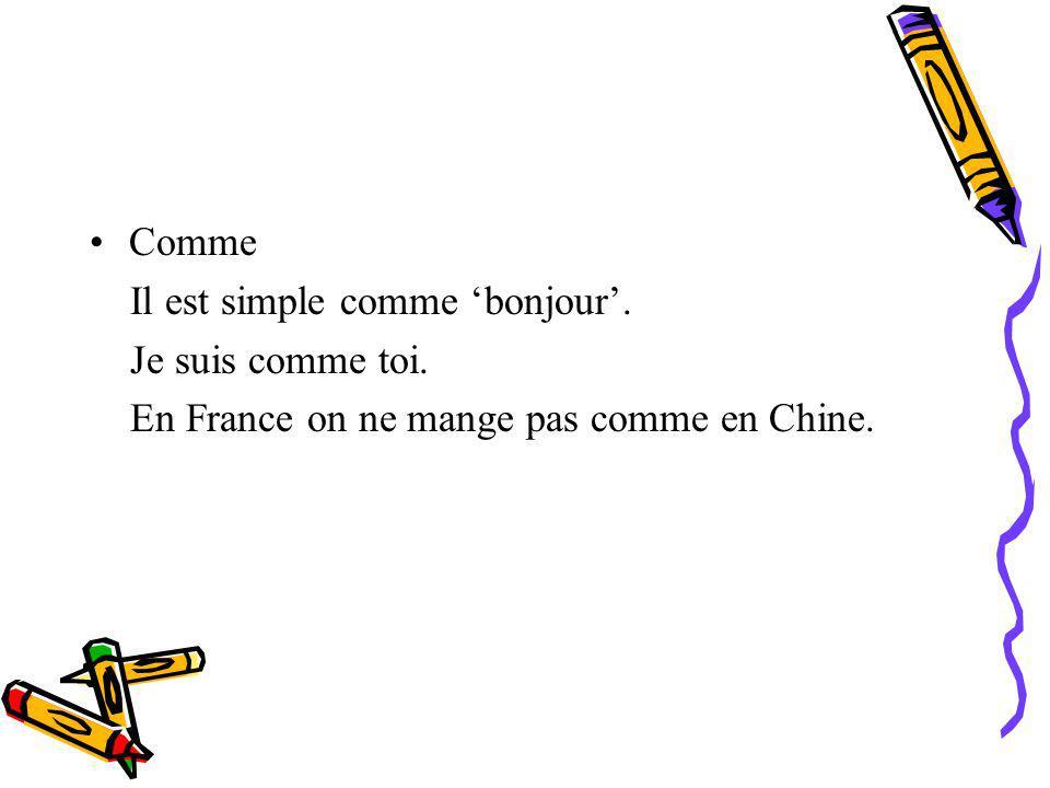 Comme Il est simple comme bonjour. Je suis comme toi. En France on ne mange pas comme en Chine.
