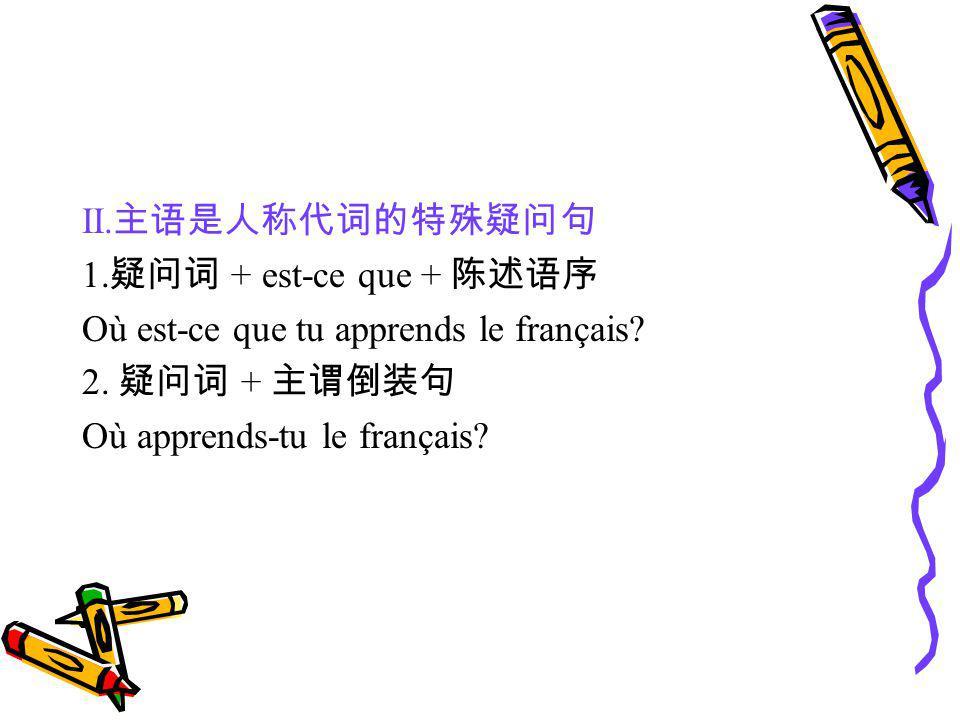 II. 1. + est-ce que + Où est-ce que tu apprends le français? 2. + Où apprends-tu le français?
