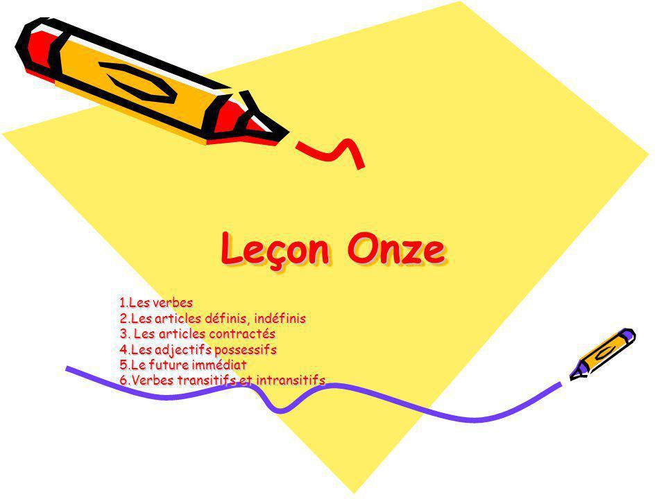 Leçon Onze 1.Les verbes 2.Les articles définis, indéfinis 3. Les articles contractés 4.Les adjectifs possessifs 5.Le future immédiat 6.Verbes transiti