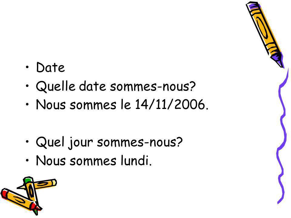 Date Quelle date sommes-nous? Nous sommes le 14/11/2006. Quel jour sommes-nous? Nous sommes lundi.