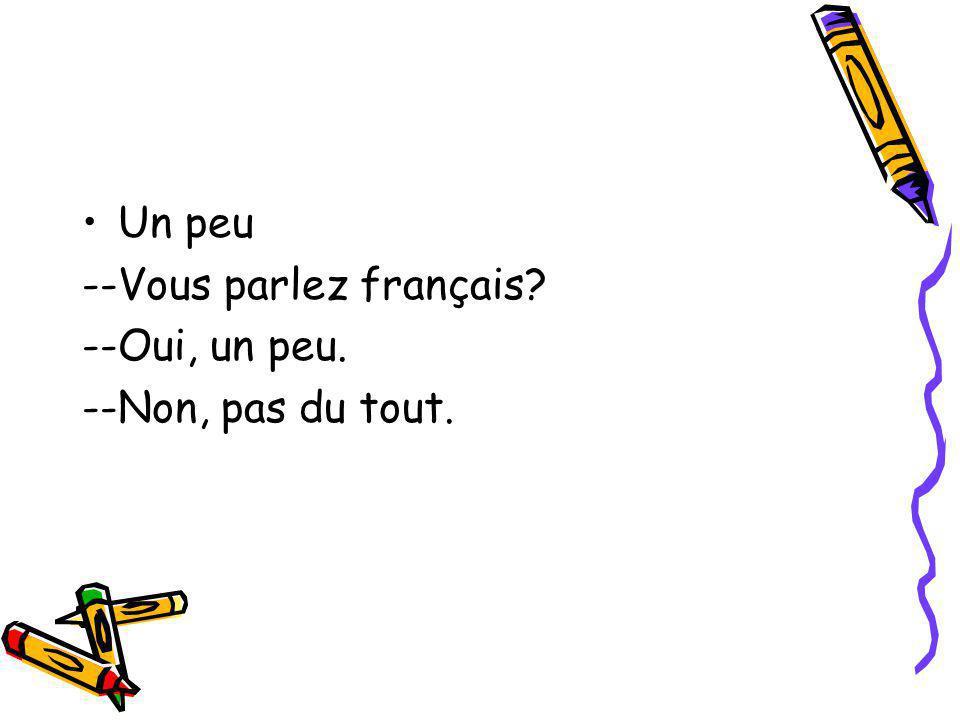 Un peu --Vous parlez français? --Oui, un peu. --Non, pas du tout.