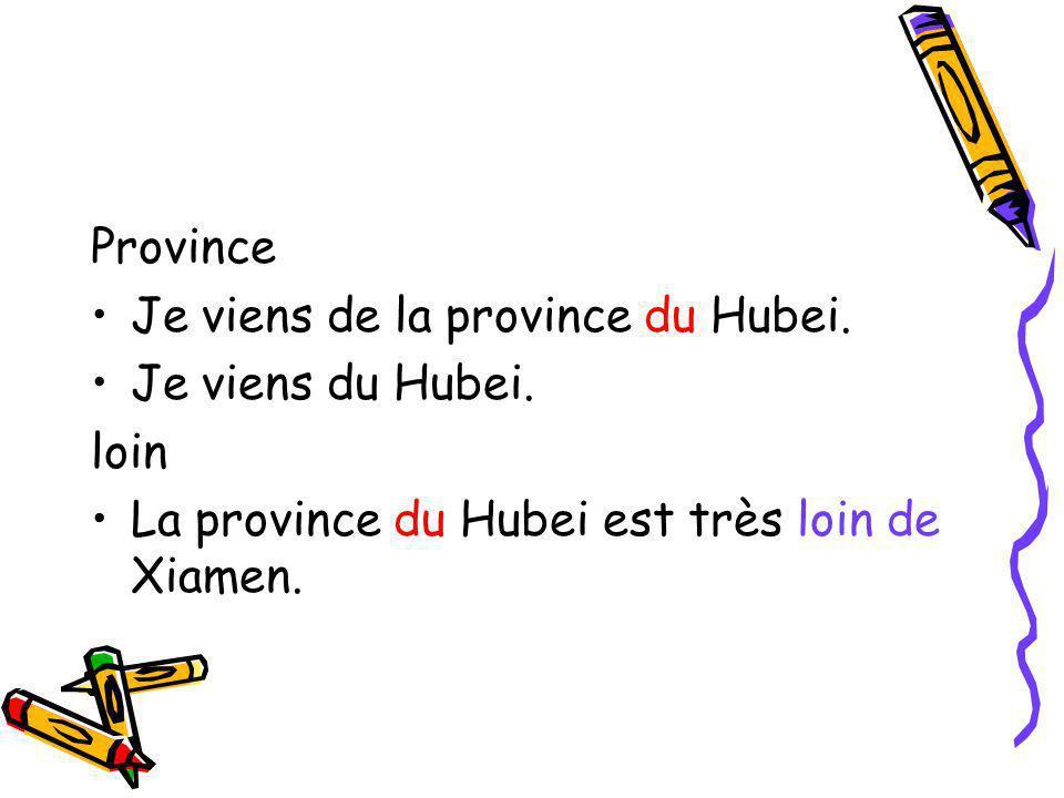 Province Je viens de la province du Hubei. Je viens du Hubei. loin La province du Hubei est très loin de Xiamen.