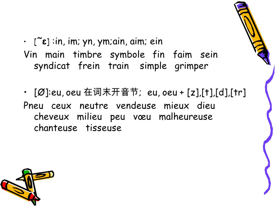 [ ˜ε ] :in, im; yn, ym;ain, aim; ein Vin main timbre symbole fin faim sein syndicat frein train simple grimper [Ø]:eu, oeu ; eu, oeu + [z],[t],[d],[tr