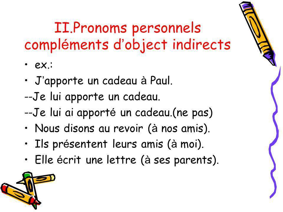II.Pronoms personnels compl é ments d object indirects ex.: J apporte un cadeau à Paul. --Je lui apporte un cadeau. --Je lui ai apport é un cadeau.(ne