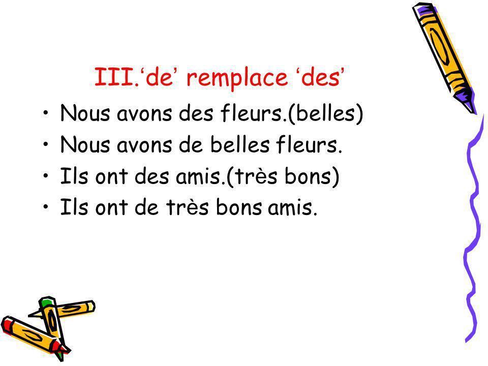 III. de remplace des Nous avons des fleurs.(belles) Nous avons de belles fleurs. Ils ont des amis.(tr è s bons) Ils ont de tr è s bons amis.