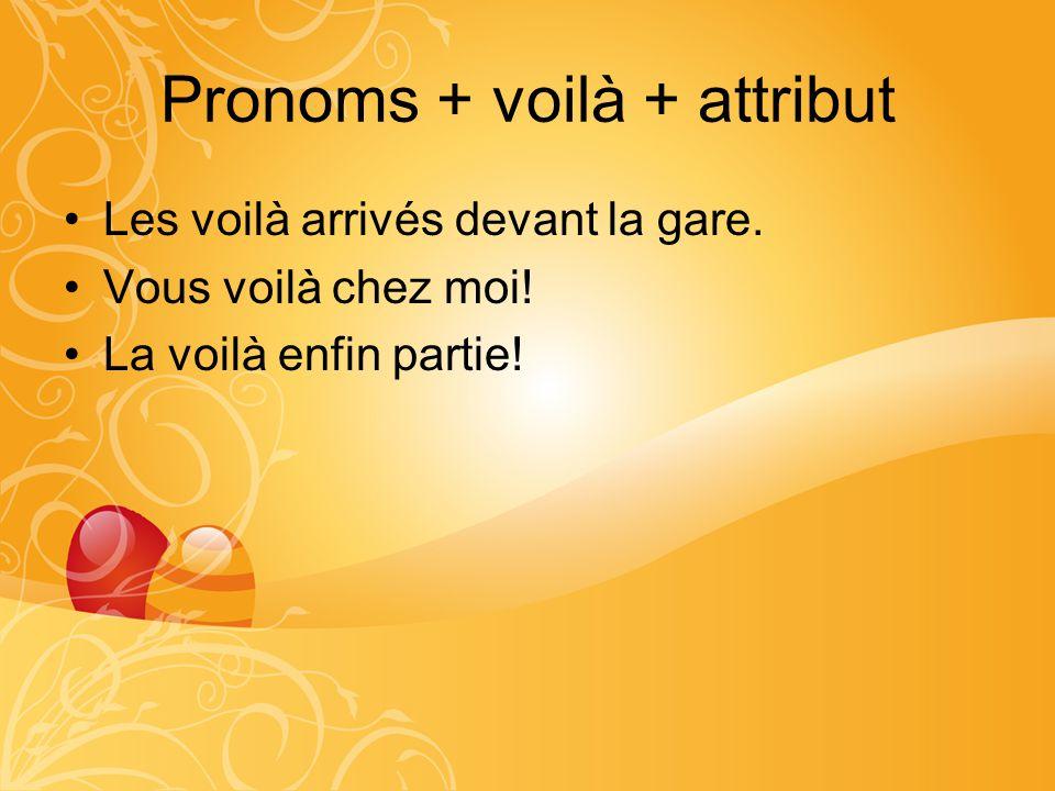 Pronoms + voilà + attribut Les voilà arrivés devant la gare. Vous voilà chez moi! La voilà enfin partie!