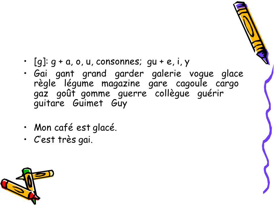 [g]: g + a, o, u, consonnes; gu + e, i, y Gai gant grand garder galerie vogue glace règle légume magazine gare cagoule cargo gaz goût gomme guerre collègue guérir guitare Guimet Guy Mon café est glacé.